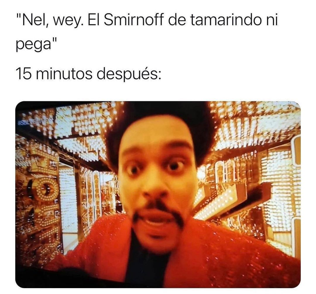 Nel, wey. El Smirnoff de tamarindo ni pega.  15 minutos después: