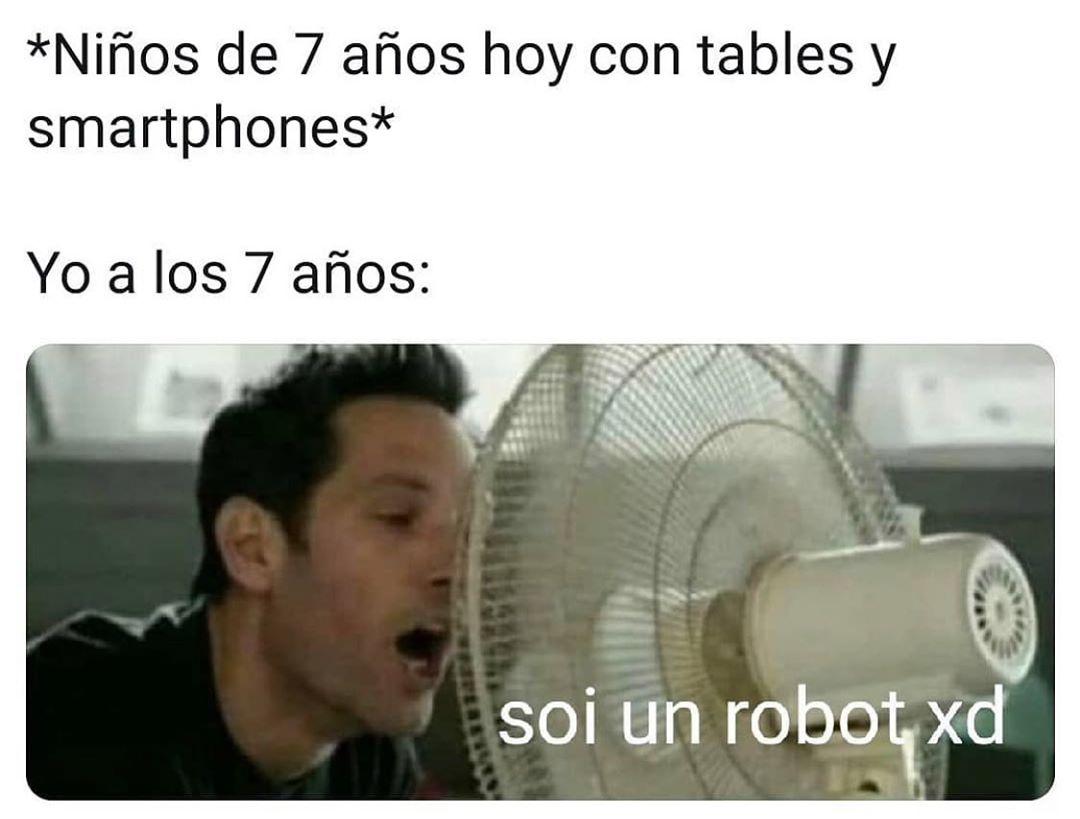 *Niños de 7 años hoy con tables y smartphones*  Yo a los 7 años: soi un robot xd.