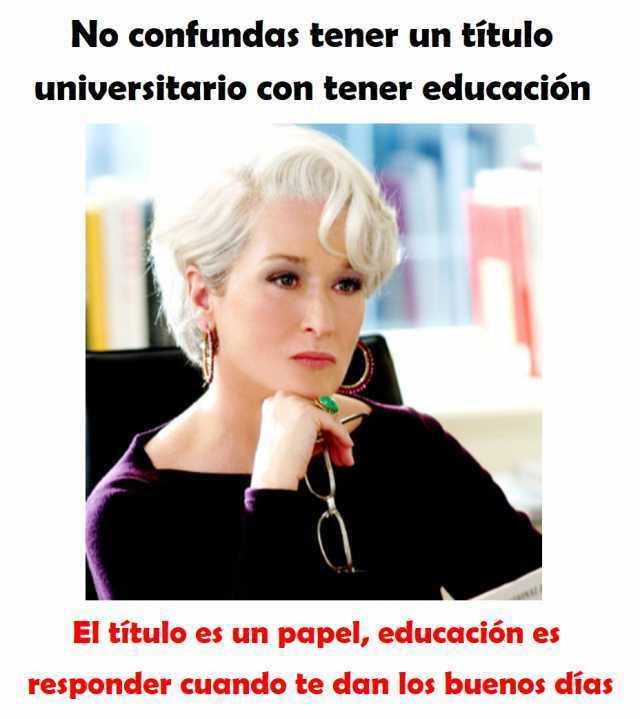 No confundas tener un título universitario con tener educación.  El título es un papel, educación es responder cuando te dan los buenos días.