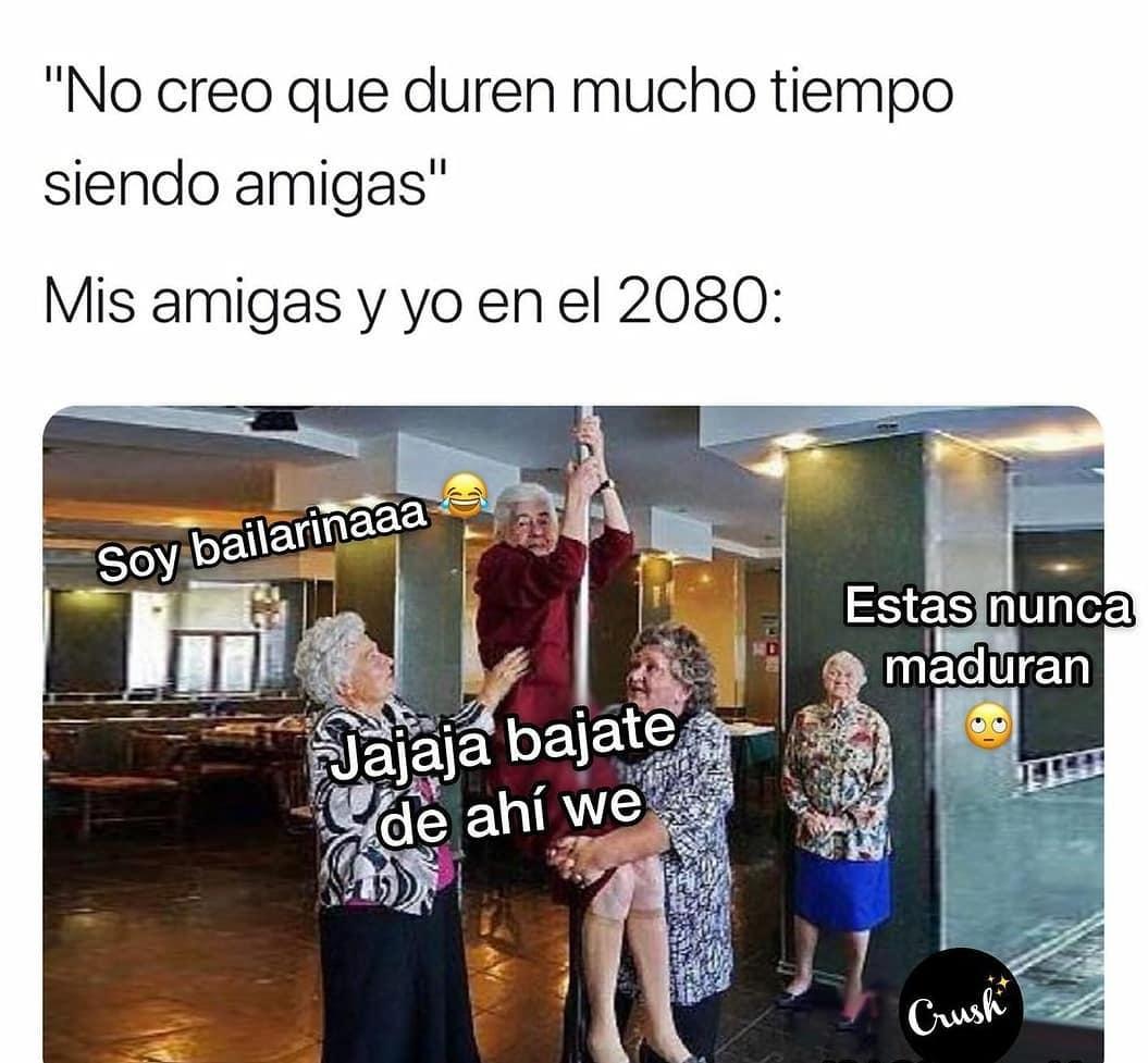 """""""No creo que duren mucho tiempo siendo amigas""""  Mis amigas y yo en el 2080: Soy bailarinaaa. Jajaja bajate de ahí we. Estas nunca maduran."""