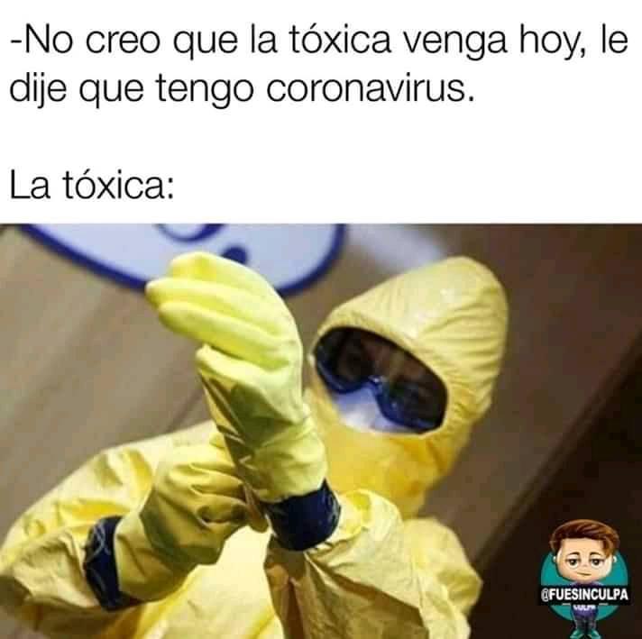 - No creo que la tóxica venga hoy, le dije que tengo coronavirus.  La tóxica: