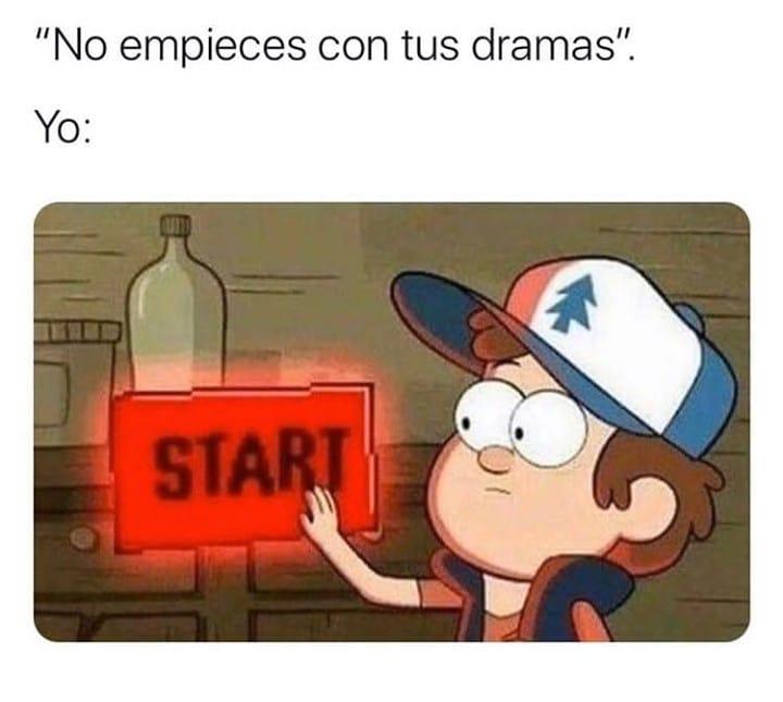 """No empieces con tus dramas"".  Yo:"