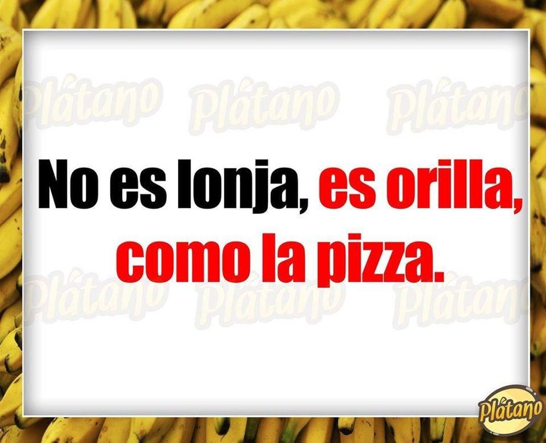 No es lonja, es orilla, como la pizza.