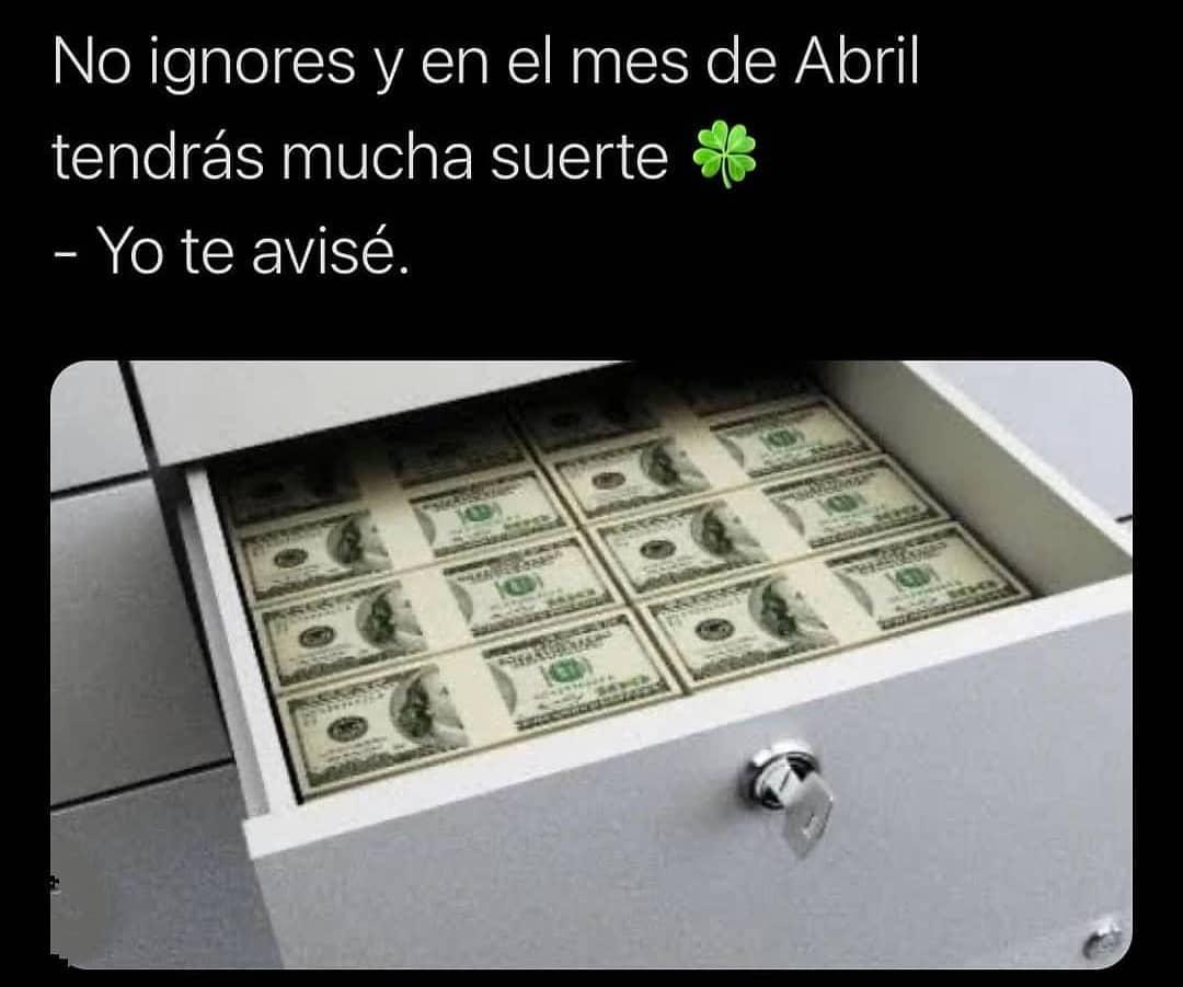 No ignores y en el mes de Abril tendrás mucha suerte.  Yo te avisé.