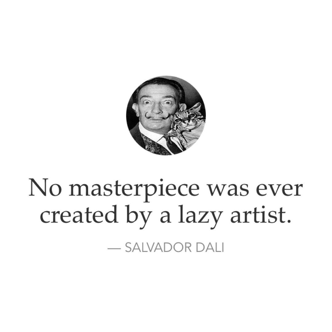 No masterpiece was ever created by a lazy artist. — Salvador Dali.