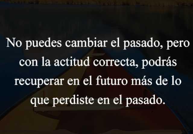 No puedes cambiar el pasado, pero con la actitud correcta, podrás recuperar en el futuro más de lo que perdiste en el pasado.