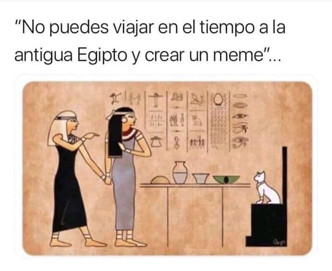 """""""No puedes viajar en el tiempo a la antigua Egipto y crear un meme..."""""""