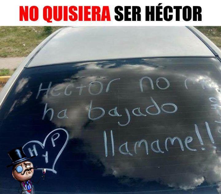 """No quisiera ser Héctor.  """"Héctor, no me ha bajado, llámame!!"""""""