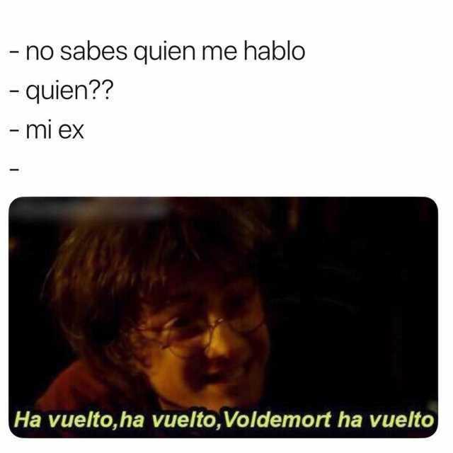 No sabes quien me habló.  Quien??  Mi ex.  Ha vuelto, ha vuelto, Voldemort ha vuelto.