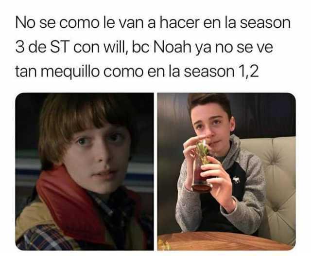 No sé como le van a hacer en la season 3 de ST con will, bc Noah ya no se ve tan mequillo como en la season 1,2.