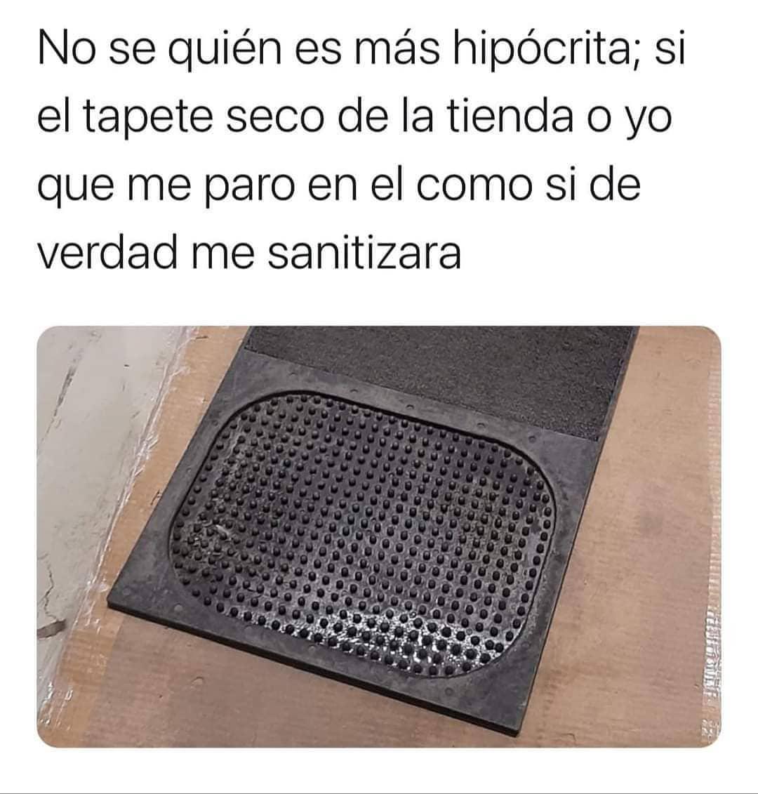 No sé quién es más hipócrita; si el tapete seco de la tienda o yo que me paro en él como si de verdad me sanitizara.