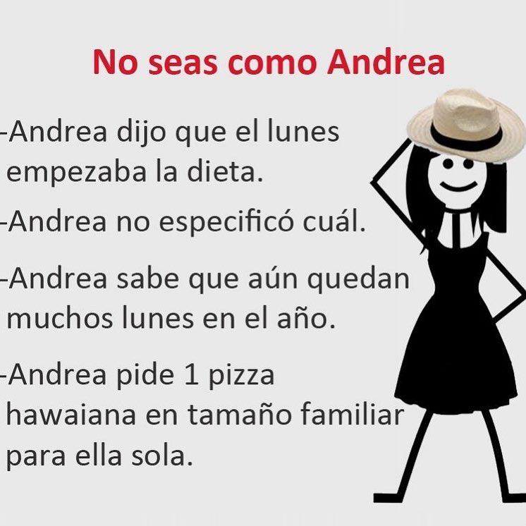 No seas como Andrea.  Andrea dijo que el lunes empezaba la dieta.  Andrea no especificó cuál.  Andrea sabe que aún quedan muchos lunes en el año.  Andrea pide 1 pizza hawaiana en tamaño familiar para ella sola.
