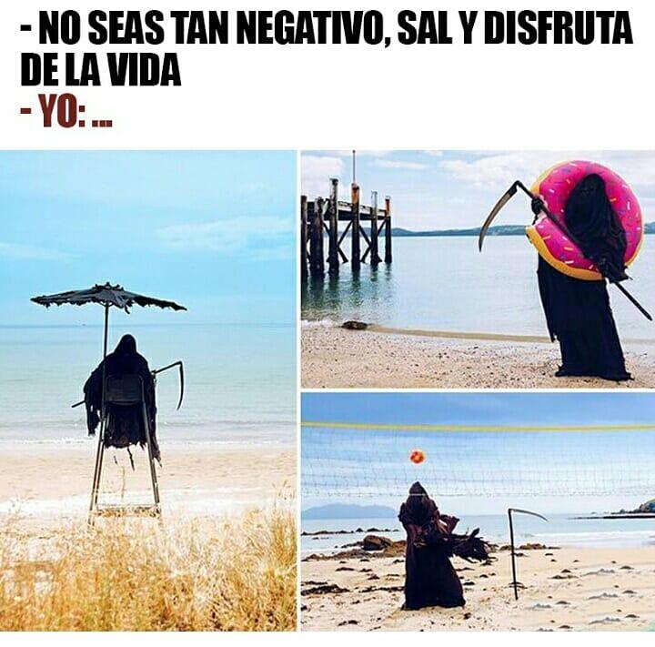 No seas tan negativo, sal y disfruta de la vida.  Yo:...