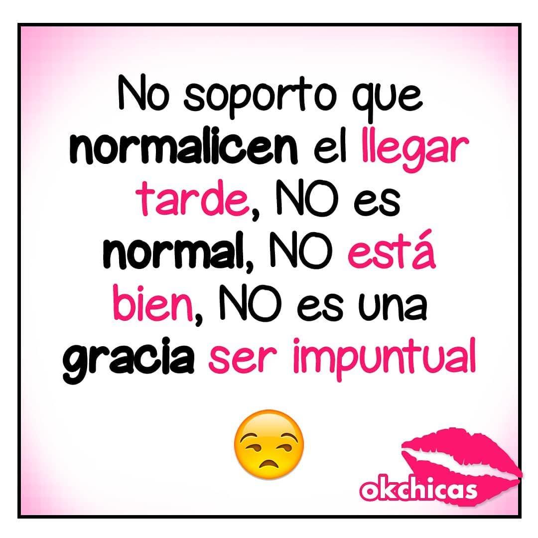 No soporto que normalicen el llegar tarde, no es normal, no está bien, no es una gracia ser impuntual.