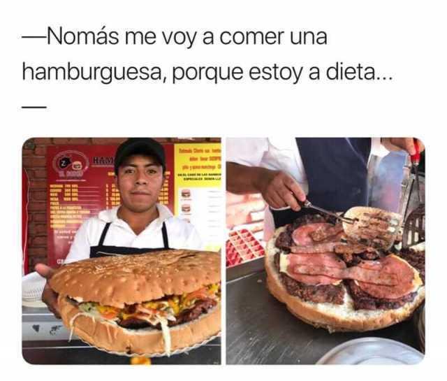 Nomás me voy a comer una hamburguesa, porque estoy a dieta...