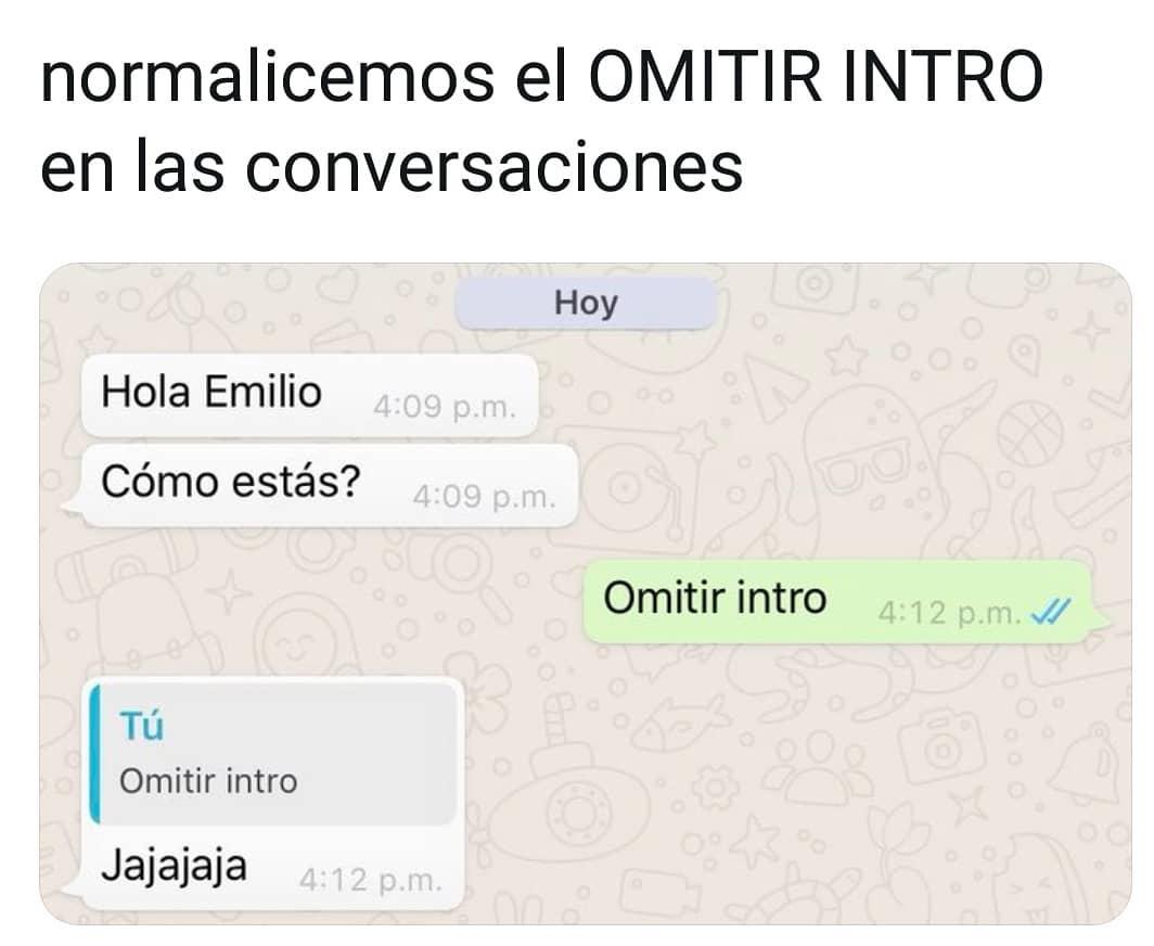 Normalicemos el omitir intro en las conversaciones.  Hola Emilio. Cómo estás?  Omitir intro.  Jajajaja .