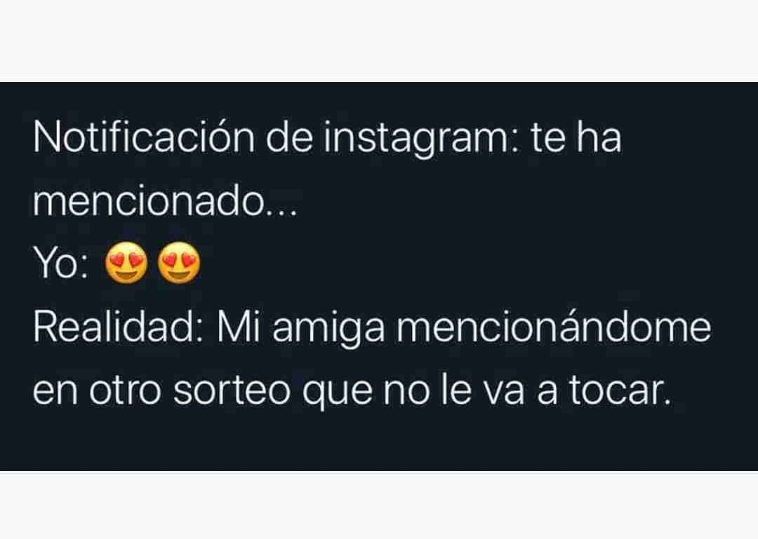 Notificación de Instagram: te ha mencionado...  Yo:  Realidad: Mi amiga mencionándome en otro sorteo que no le va a tocar.