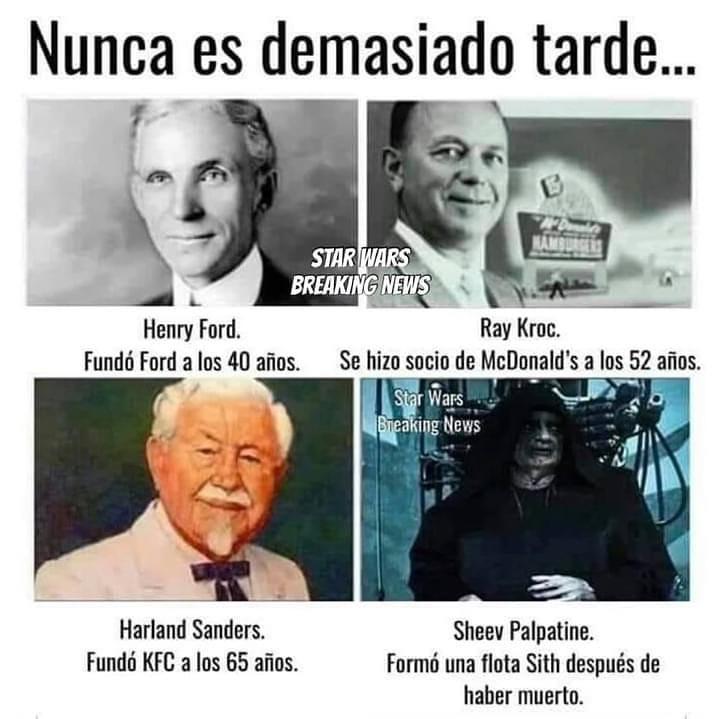 Nunca es demasiado tarde...  Henry Ford. Fundó Ford a los 40 años.  Ray Kroc. Se hizo socio de McDonald's a los 52 años.  Harland Sanders. Fundó KFC a los 65 años.  Sheev Palpatine. Formó una flota Sith después de haber muerto.