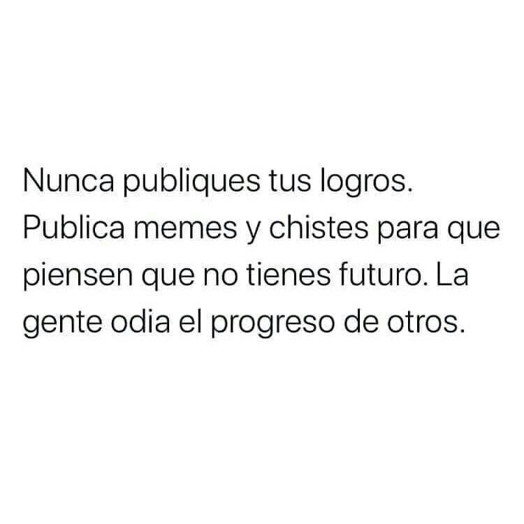 Nunca publiques tus logros. Publica memes y chistes para que piensen que no tienes futuro. La gente odia el progreso de otros.