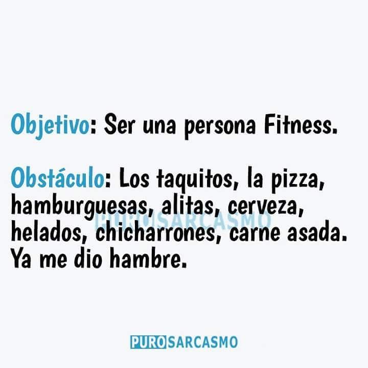 Objetivo: Ser una persona Fitness.  Obstáculo: Los taquitos, la pizza, hamburguesas, alitas, cerveza, helados, chicharrones, carne asada. Ya me dio hambre.