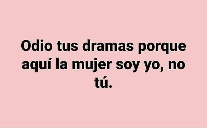 Odio tus dramas porque aquí la mujer soy yo, no tú.