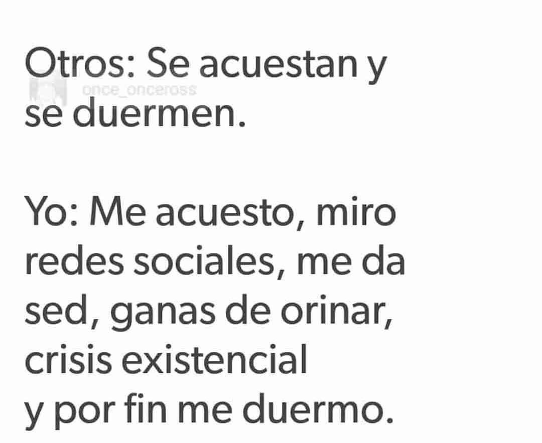 Otros: Se acuestan y se duermen.  Yo: Me acuesto, miro redes sociales, me da sed, ganas de orinar, crisis existencial y por fin me duermo.