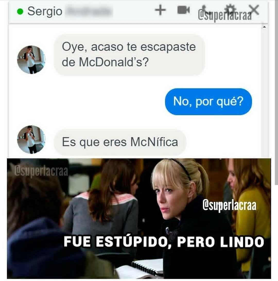 Oye, acaso te escapaste de McDonald's?  No, por qué?  Es que eres McNífica.  Fue estúpido, pero lindo.
