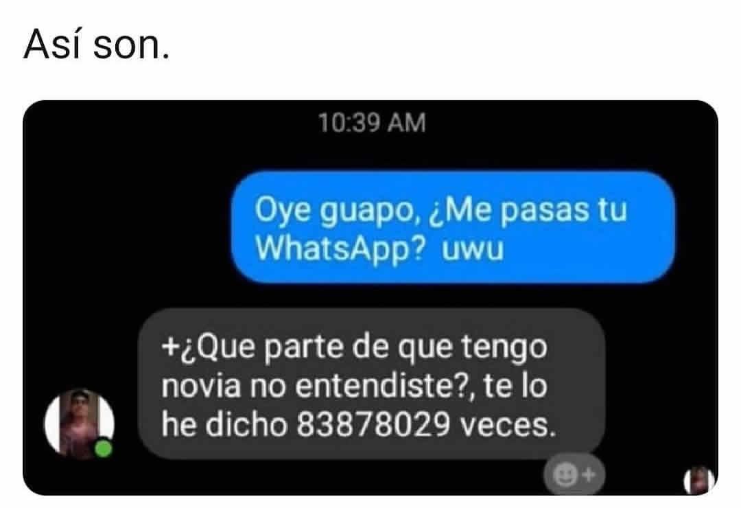Oye guapo, ¿Me pasas tu WhatsApp? uwu  ¿Que parte de que tengo novia no entendiste?, te lo he dicho 83878029 veces.