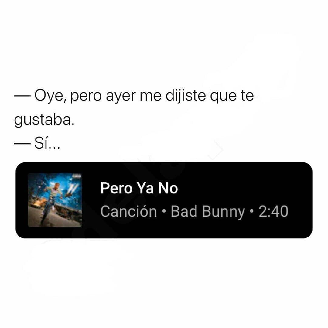 Oye, pero ayer me dijiste que te gustaba.  Sí... pero ya no. Canción de Bad Bunny.