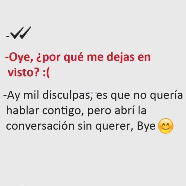 Oye, ¿por qué me dejas en visto? :(  Ay mil disculpas, es que no quería hablar contigo, pero abrí la conversación sin querer, Bye.
