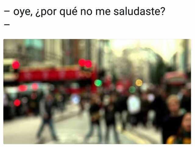 - Oye, ¿Por qué no me saludaste?  -