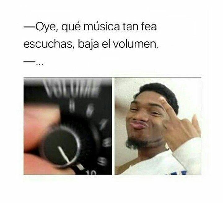 Oye, qué música tan fea escuchas, baja el volumen.