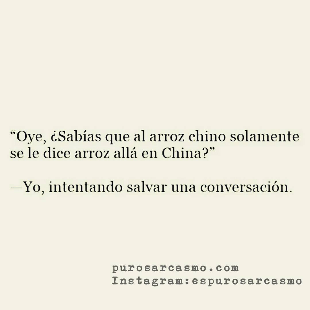 """""""Oye, ¿Sabías que al arroz chino solamente se le dice arroz allá en China?""""  Yo, intentando salvar una conversación."""