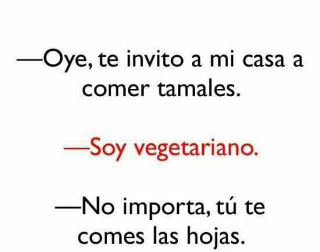 - Oye, te invito a mi casa a comer tamales.  - Soy vegetariano.  - No importa, tú te comes las hojas.