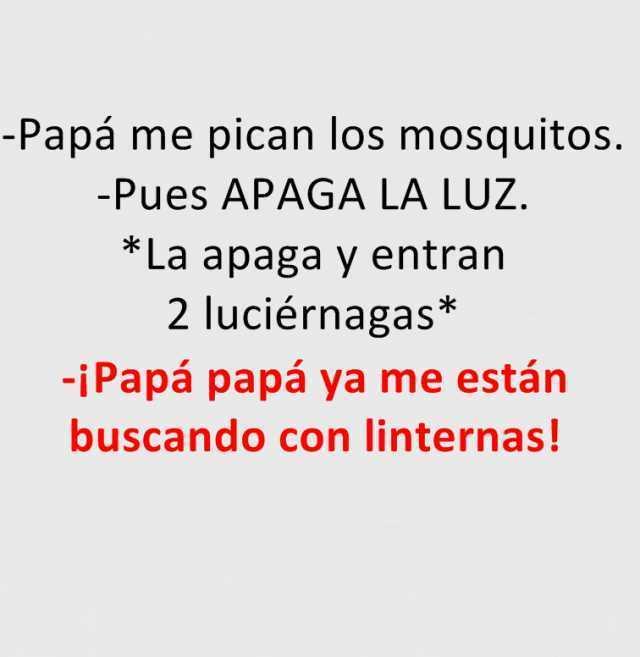 Papá me pican los mosquitos.  -Pues apaga la luz.  *La apaga y entran 2 luciérnagas*  ¡Papá papá ya me están buscando con linternas!