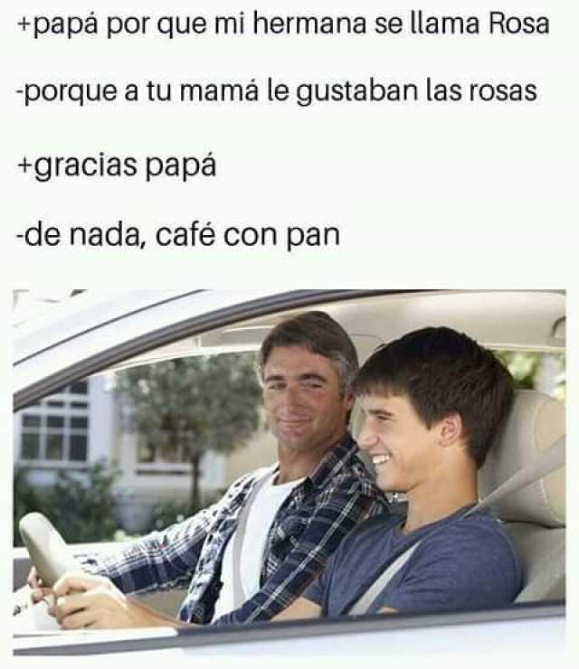 Papá por que mi hermana se llama Rosa.  Porque a tu mamá le gustaban las rosas.  Gracias papá.  De nada, café con pan.
