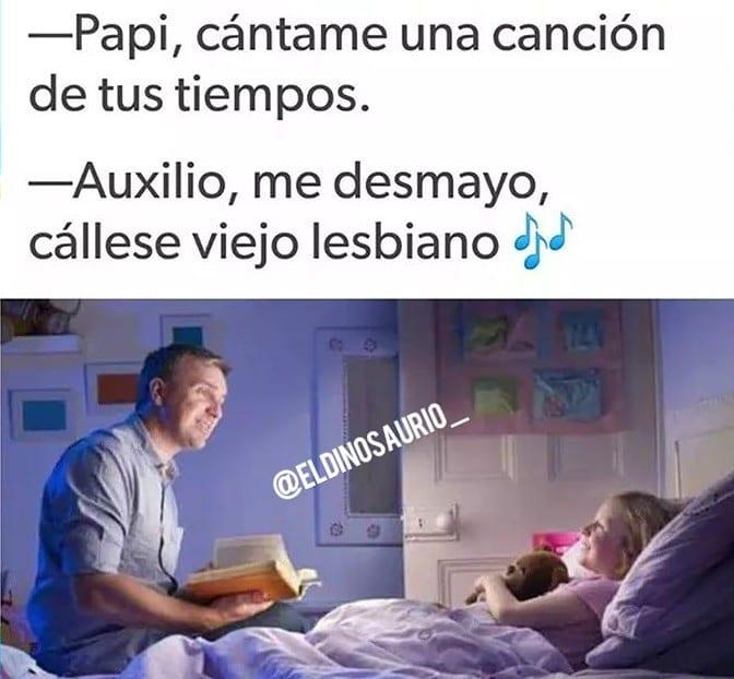 Papi, cántame una canción de tus tiempos.  Auxilio, me desmayo, cállese viejo lesbiano.