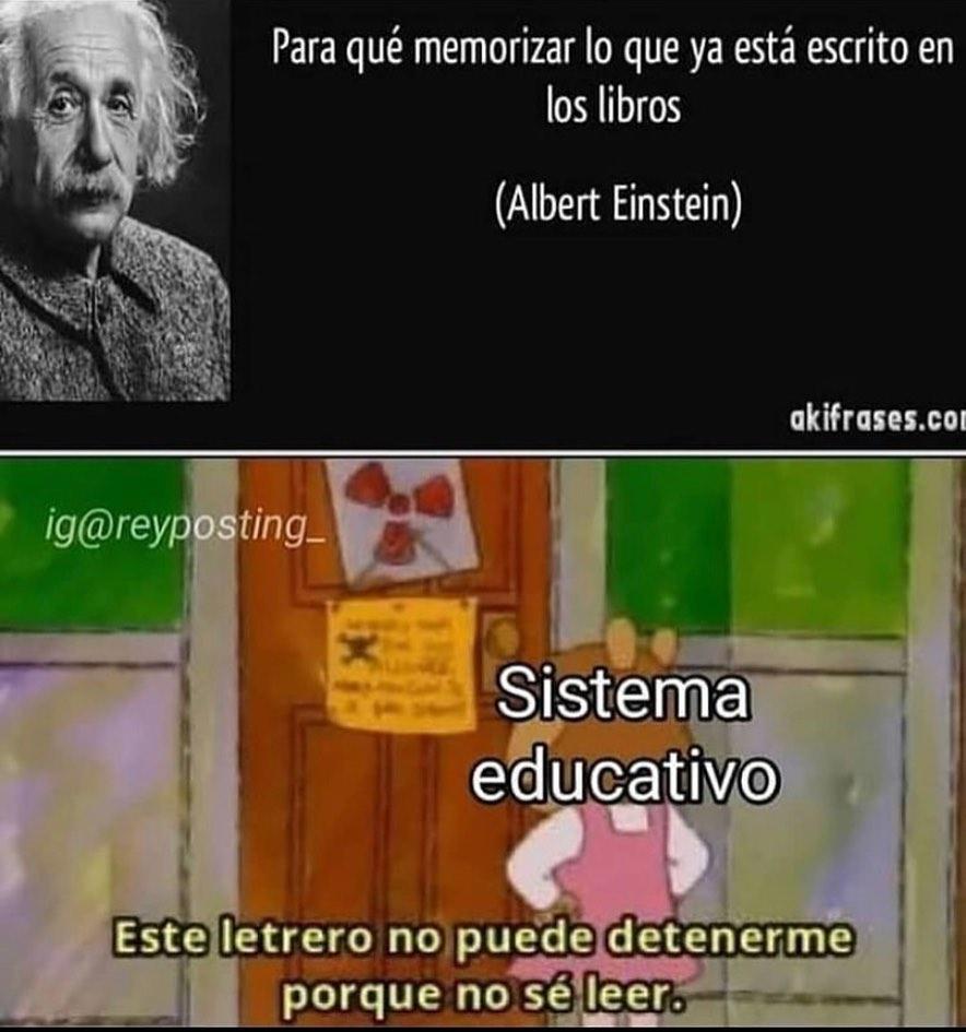 """""""Para qué memorizar lo que ya está escrito en los libros"""". -Albert Einstein-  Sistema educativo: Este letrero no puede detenerme porque no sé leer."""