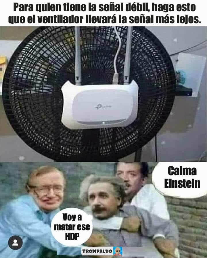 Para quien tiene la señal débil, haga esto que el ventilador llevará la señal más lejos.  - Voy a matar ese HDP.  - Calma Einstein.