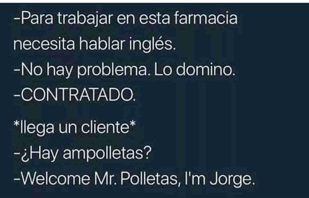 - Para trabajar en esta farmacia necesita hablar inglés.  - No hay problema. Lo domino.  - CONTRATADO.  *Llega un cliente*  - ¿Hay ampolletas?  - Welcome Mr. Polletas, l'm Jorge.