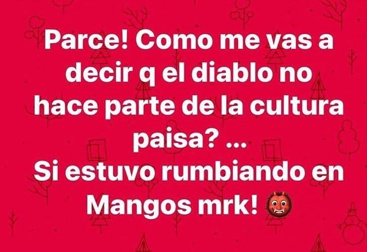 Parce! Como me vas a decir q el diablo no hace parte de la cultura paisa?... Si estuvo rumbiando en Mangos mrk!