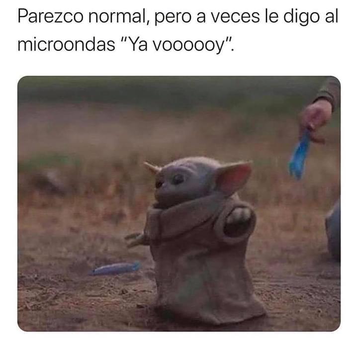 """Parezco normal pero a veces le digo al microondas """"Ya vooooooy""""."""