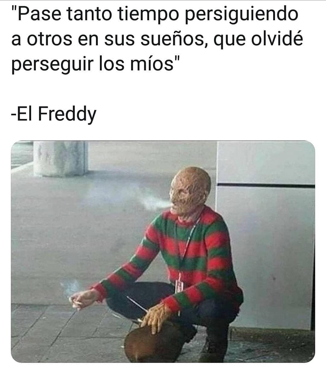"""""""Pasé tanto tiempo persiguiendo a otros en sus sueños, que olvidé perseguir los míos"""".  El Freddy."""
