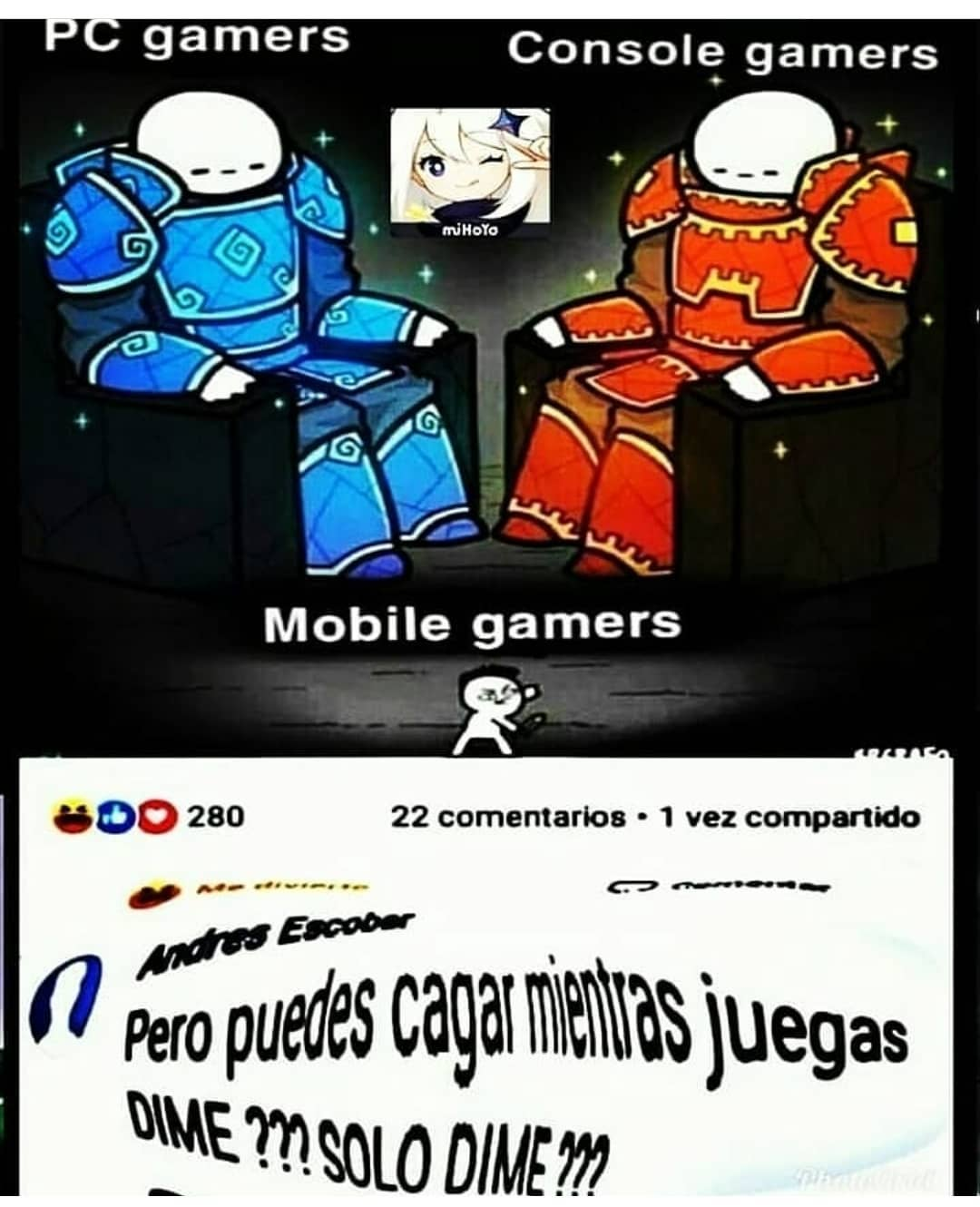 PC gamers. Console gamers. Mobile gamers.  Pero puedes cagar mientras juegas dime??? Solo dime???
