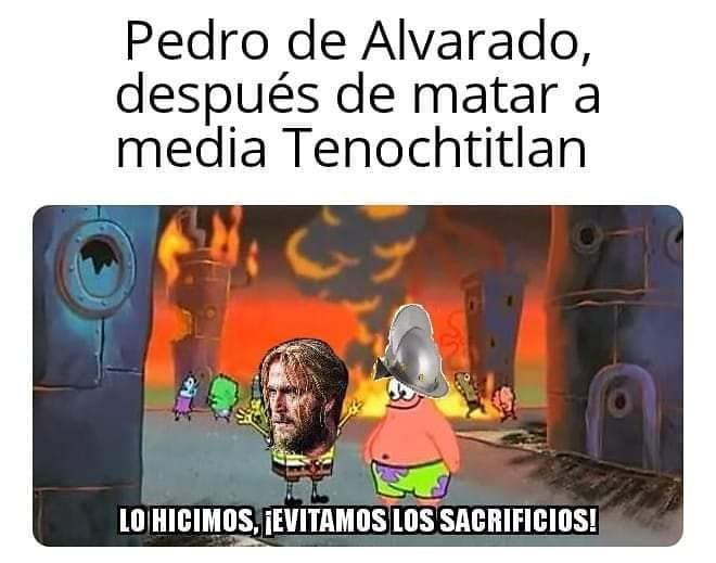 Pedro de Alvarado, después de matar a media Tenochtitlan.  Lo hicimos, ¡Evitamos los sacrificios!