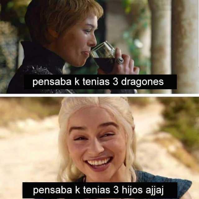 Pensaba k tenias 3 dragones. / Pensaba k tenias 3 hijos ajjaj.