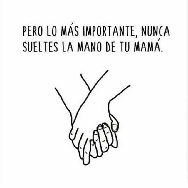 Pero lo más importante, nunca sueltes la mano de tu mamá.