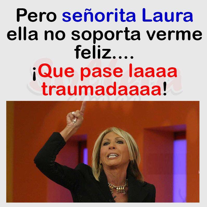 Pero señorita Laura ella no soporta verme feliz....  ¡Que pase laaaa traumadaaaaa!