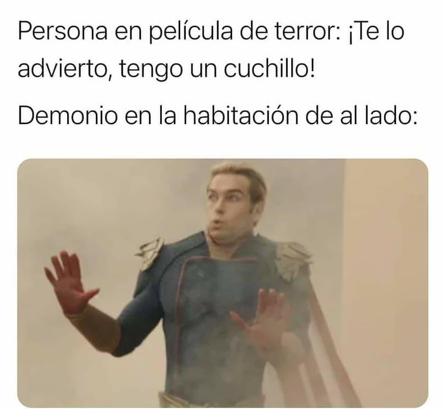 Persona en película de terror: ¡Te lo advierto, tengo un cuchillo!  Demonio en la habitación de al lado: