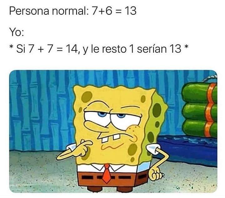 Persona normal: 7+6 = 13  Yo: Si 7+7 = 14, y le resto 1 serían 13.